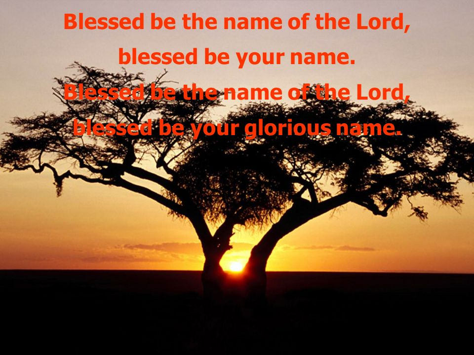 Blessed be the name of the Lord, blessed be your name.