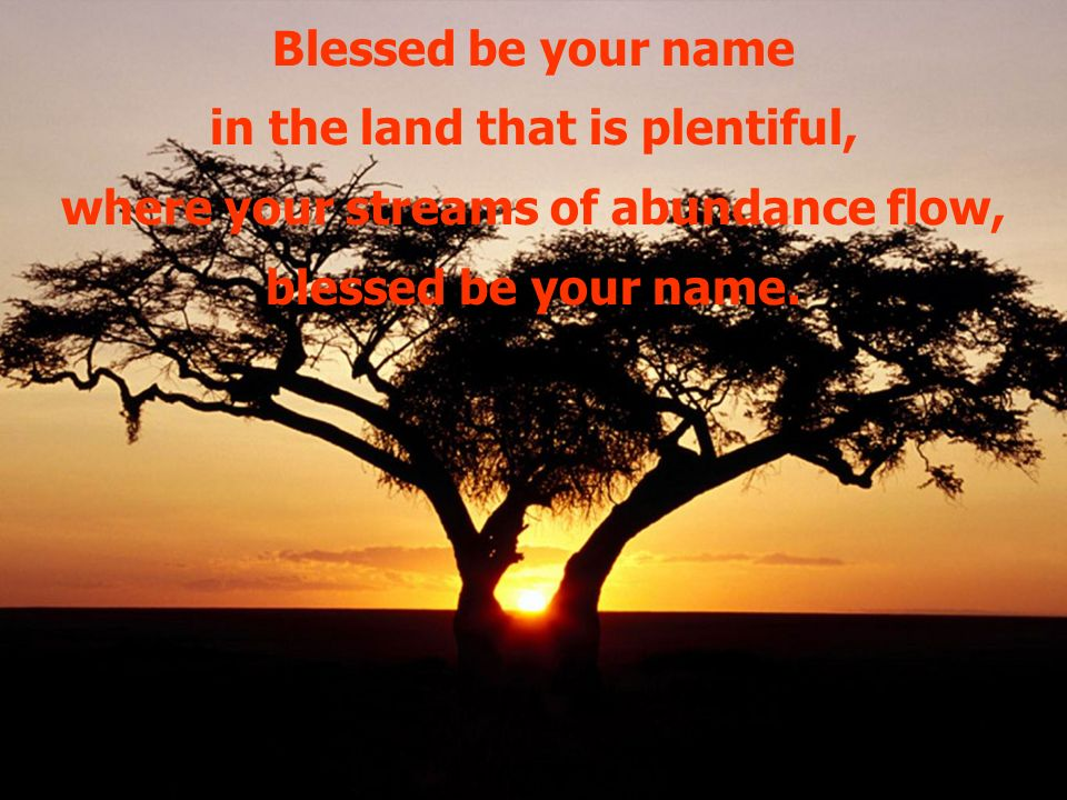 Blessed be your name in the land that is plentiful, where your streams of abundance flow, blessed be your name.