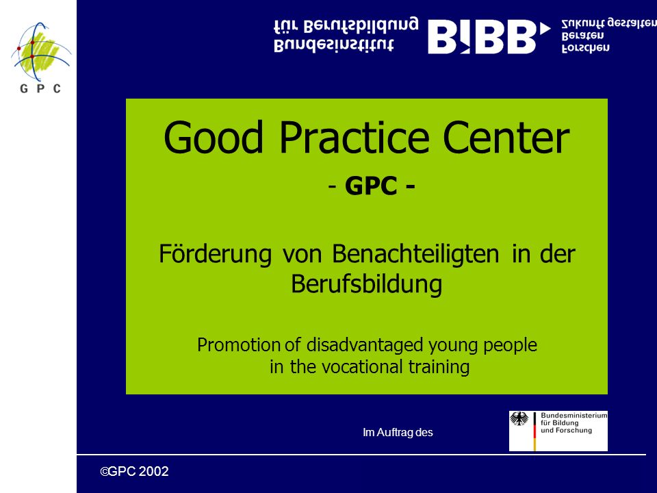 GPC 2002 Good Practice Center - GPC - Förderung von Benachteiligten in der Berufsbildung Promotion of disadvantaged young people in the vocational training Im Auftrag des