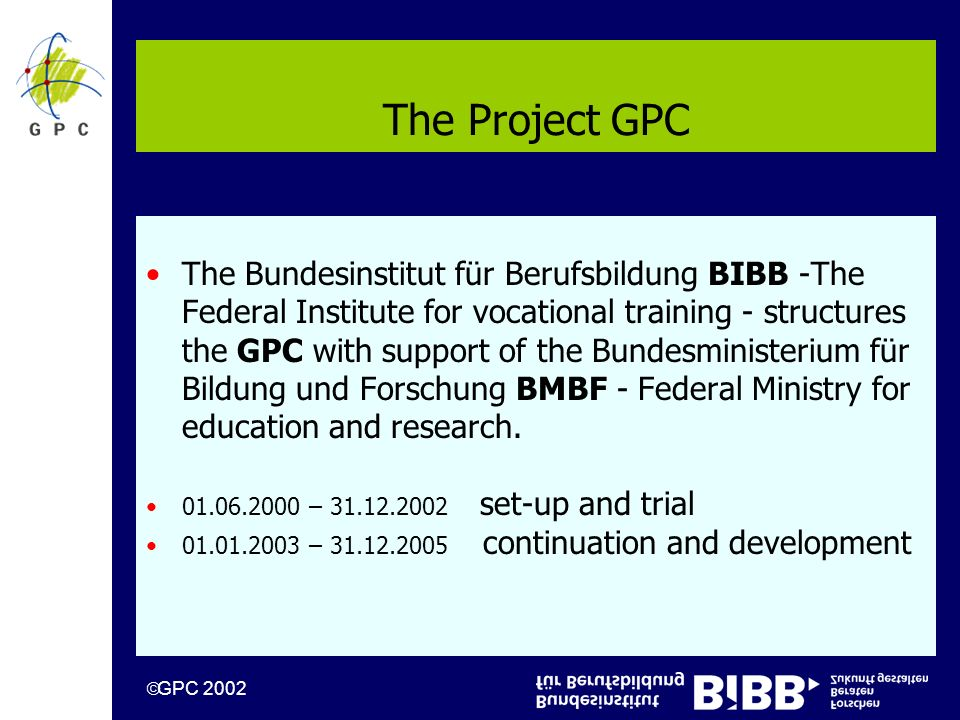 GPC 2002 The Project GPC The Bundesinstitut für Berufsbildung BIBB -The Federal Institute for vocational training - structures the GPC with support of the Bundesministerium für Bildung und Forschung BMBF - Federal Ministry for education and research.