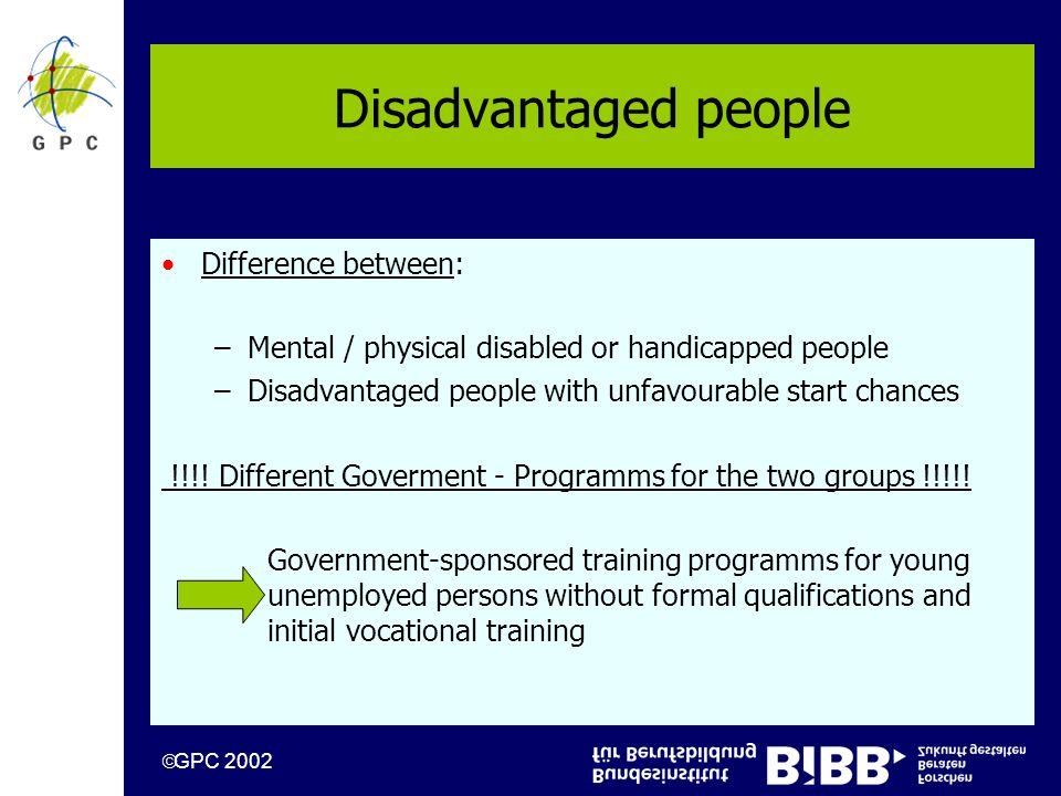 GPC 2002 Disadvantaged people Difference between: –Mental / physical disabled or handicapped people –Disadvantaged people with unfavourable start chances !!!.