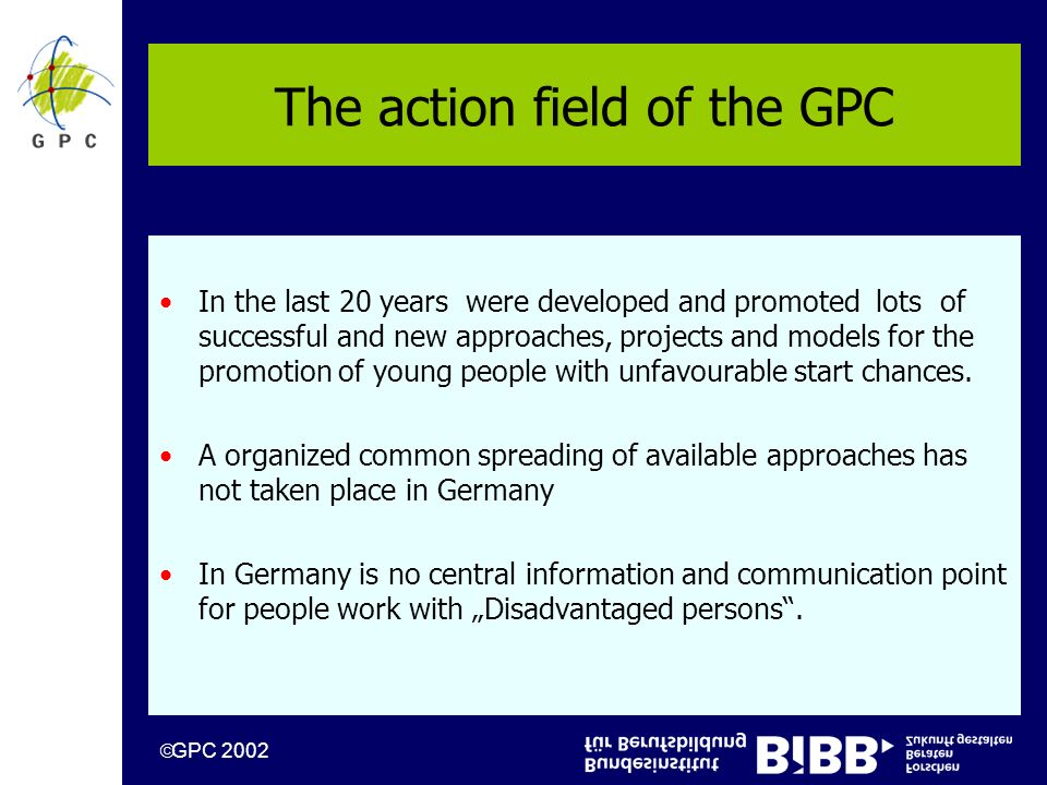 GPC 2002 The action field of the GPC In the last 20 years were developed and promoted lots of successful and new approaches, projects and models for the promotion of young people with unfavourable start chances.