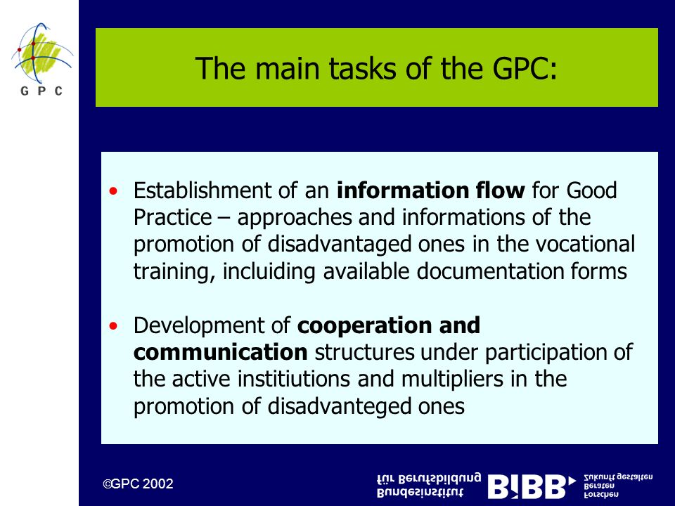 GPC 2002 The main tasks of the GPC: Establishment of an information flow for Good Practice – approaches and informations of the promotion of disadvantaged ones in the vocational training, incluiding available documentation forms Development of cooperation and communication structures under participation of the active institiutions and multipliers in the promotion of disadvanteged ones