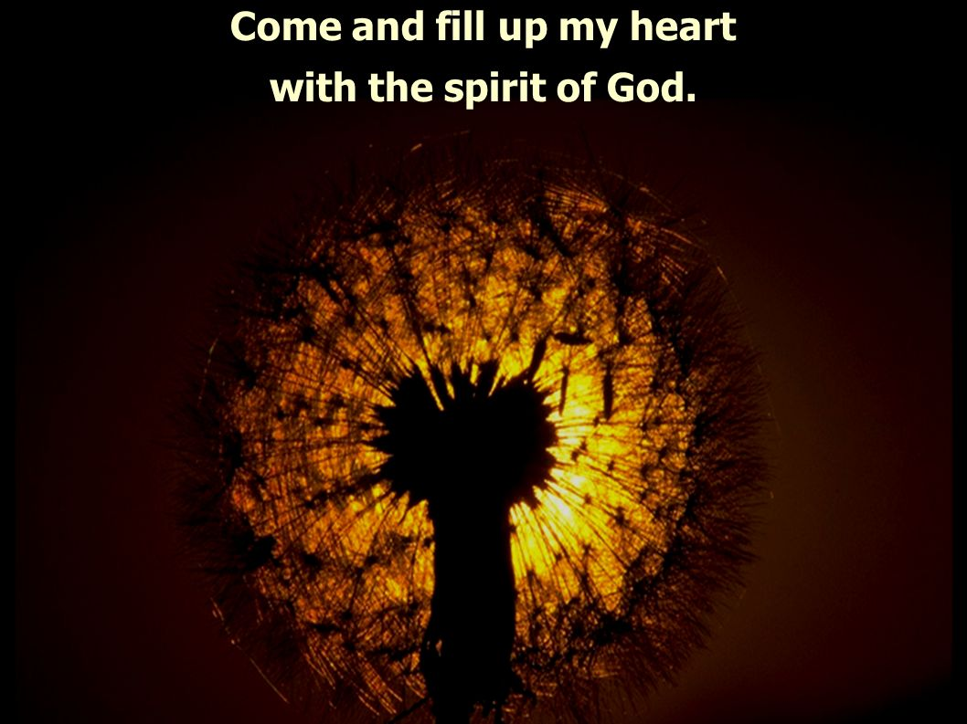 Come and fill up my heart with the spirit of God.