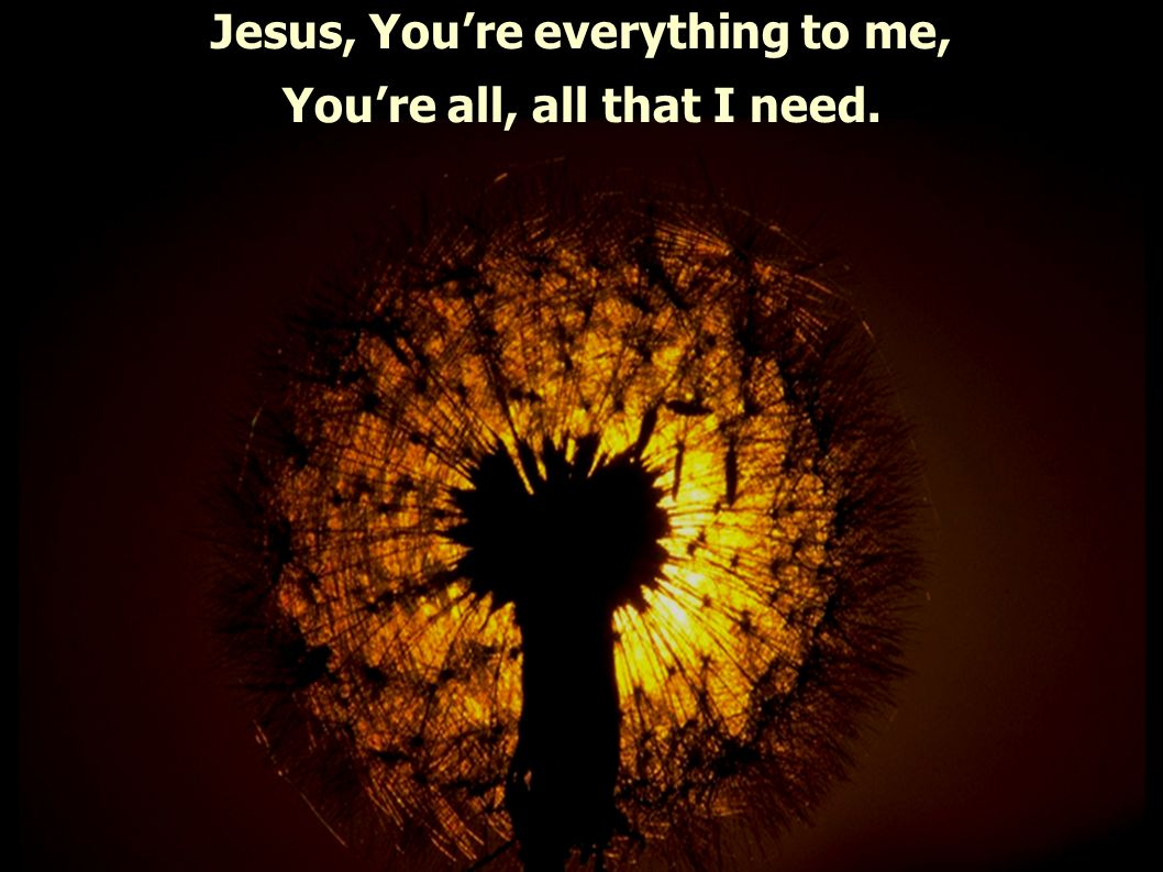 Jesus, Youre everything to me, Youre all, all that I need.