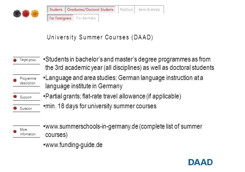 For Germans PostDocsSenior Scientists University Summer Courses (DAAD) Students in bachelors and masters degree programmes as from the 3rd academic year (all disciplines) as well as doctoral students Language and area studies; German language instruction at a language institute in Germany Partial grants; flat-rate travel allowance (if applicable) min.