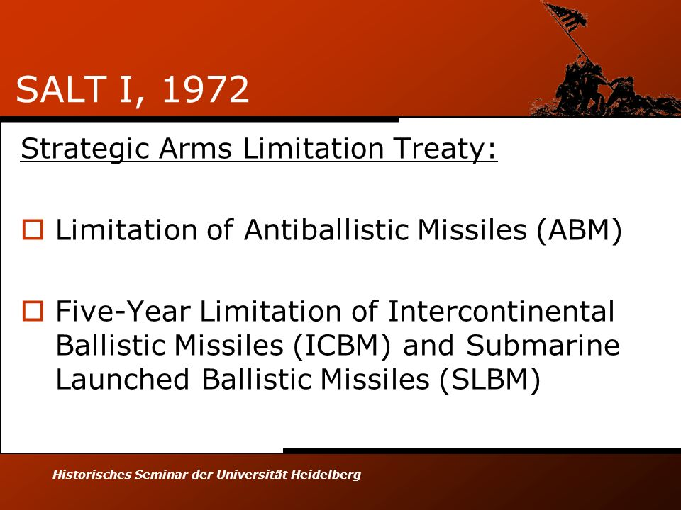 Historisches Seminar der Universität Heidelberg SALT I, 1972 Strategic Arms Limitation Treaty: Limitation of Antiballistic Missiles (ABM) Five-Year Limitation of Intercontinental Ballistic Missiles (ICBM) and Submarine Launched Ballistic Missiles (SLBM)