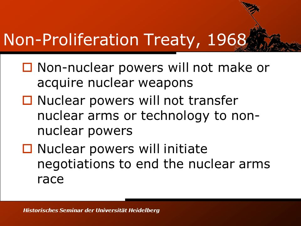 Historisches Seminar der Universität Heidelberg Non-Proliferation Treaty, 1968 Non-nuclear powers will not make or acquire nuclear weapons Nuclear powers will not transfer nuclear arms or technology to non- nuclear powers Nuclear powers will initiate negotiations to end the nuclear arms race