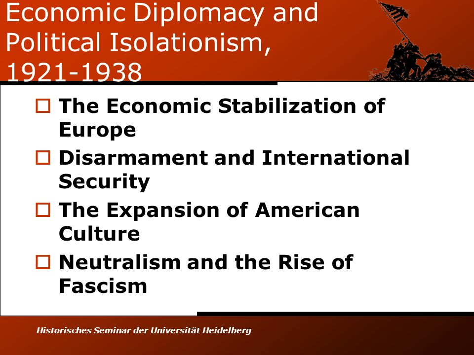 Historisches Seminar der Universität Heidelberg Economic Diplomacy and Political Isolationism, 1921-1938 The Economic Stabilization of Europe Disarmament and International Security The Expansion of American Culture Neutralism and the Rise of Fascism