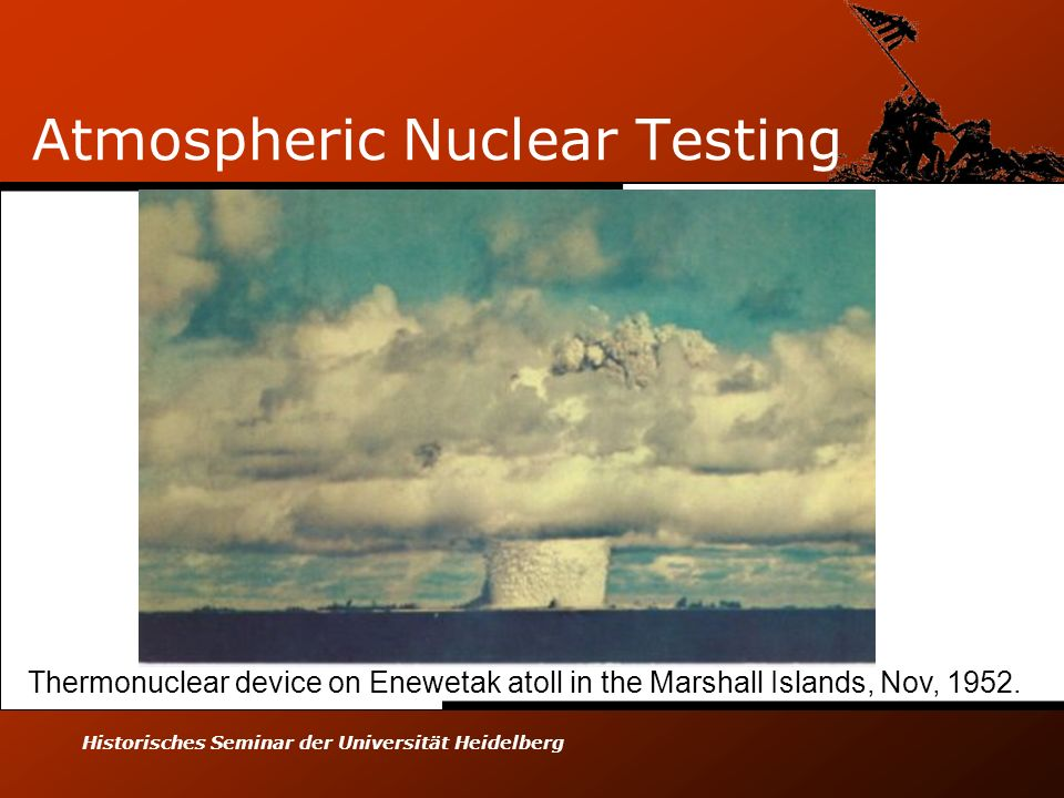 Historisches Seminar der Universität Heidelberg Atmospheric Nuclear Testing Thermonuclear device on Enewetak atoll in the Marshall Islands, Nov, 1952.