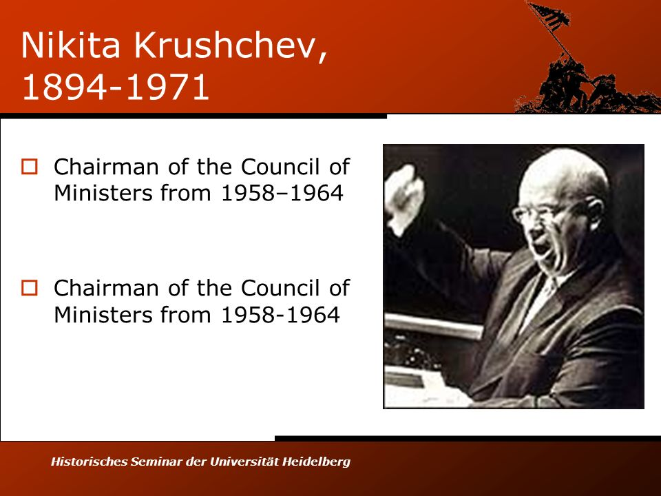 Historisches Seminar der Universität Heidelberg Nikita Krushchev, 1894-1971 Chairman of the Council of Ministers from 1958–1964 Chairman of the Council of Ministers from 1958-1964