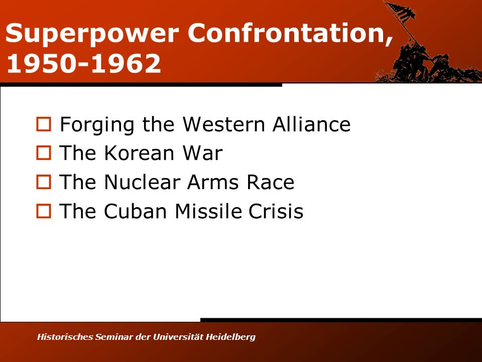 Historisches Seminar der Universität Heidelberg Superpower Confrontation, 1950-1962 Forging the Western Alliance The Korean War The Nuclear Arms Race The Cuban Missile Crisis