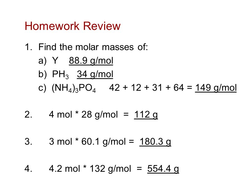 Homework Review 1.Find the molar masses of: a) Y 88.9 g/mol b) PH 3 34 g/mol c) (NH 4 ) 3 PO = 149 g/mol 2.