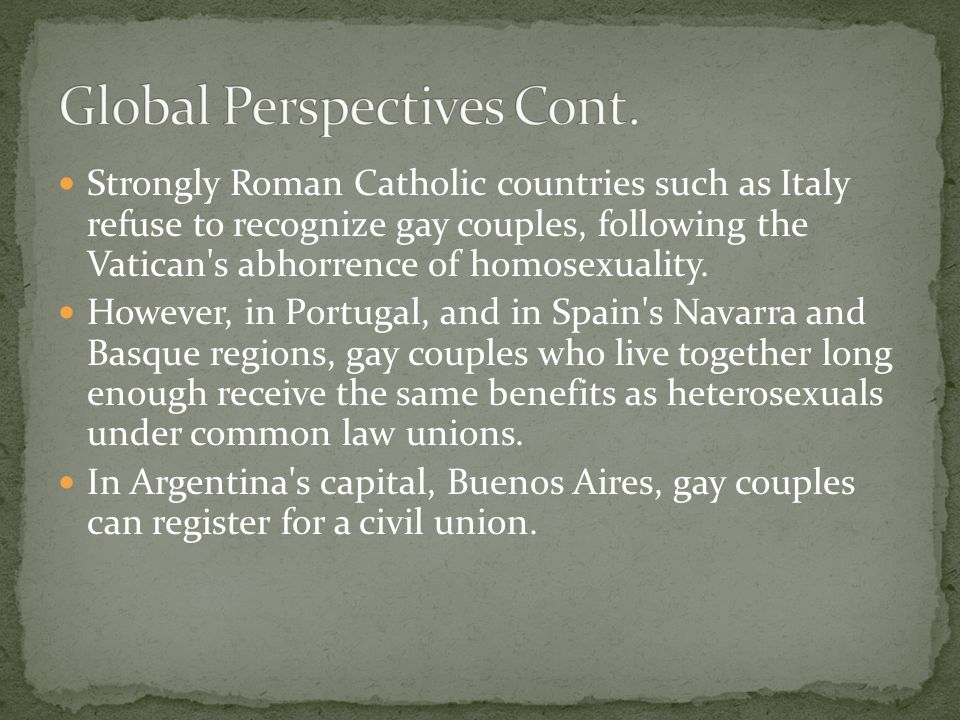 Strongly Roman Catholic countries such as Italy refuse to recognize gay couples, following the Vatican s abhorrence of homosexuality.