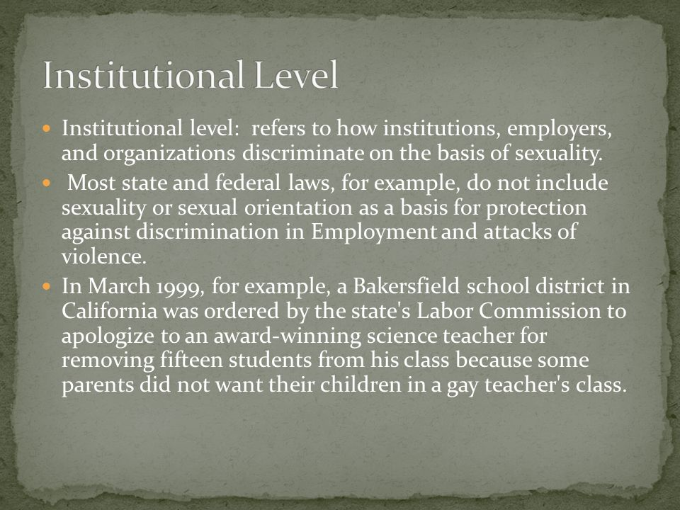 Institutional level: refers to how institutions, employers, and organizations discriminate on the basis of sexuality.
