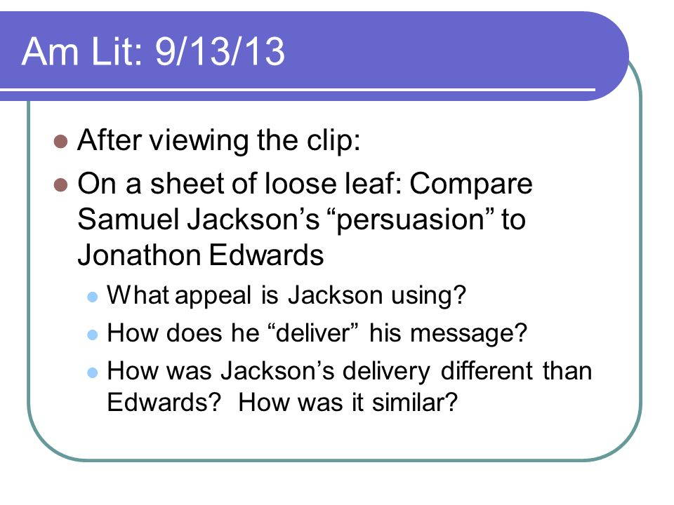 Am Lit: 9/13/13 After viewing the clip: On a sheet of loose leaf: Compare Samuel Jacksons persuasion to Jonathon Edwards What appeal is Jackson using.