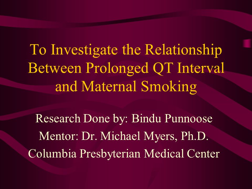 To Investigate the Relationship Between Prolonged QT Interval and Maternal Smoking Research Done by: Bindu Punnoose Mentor: Dr.