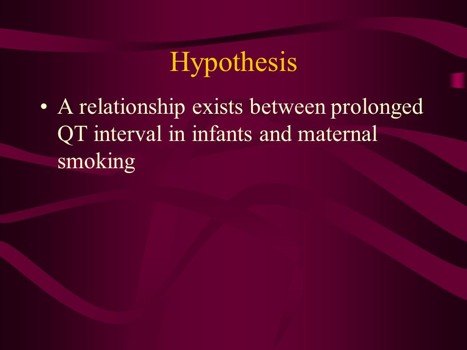 Hypothesis A relationship exists between prolonged QT interval in infants and maternal smoking