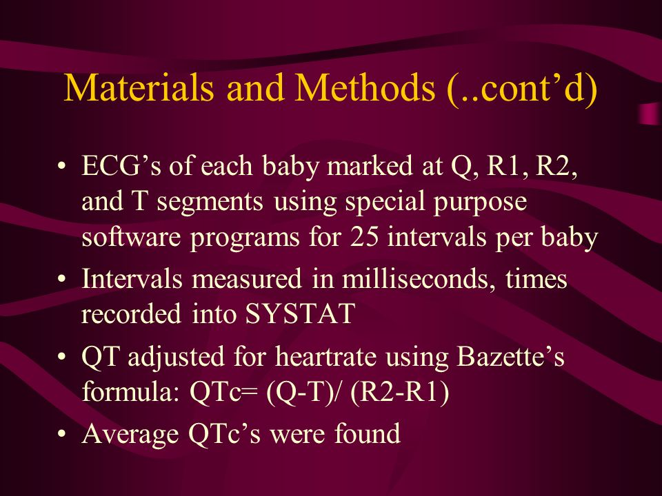 Materials and Methods (..contd) ECGs of each baby marked at Q, R1, R2, and T segments using special purpose software programs for 25 intervals per baby Intervals measured in milliseconds, times recorded into SYSTAT QT adjusted for heartrate using Bazettes formula: QTc= (Q-T)/ (R2-R1) Average QTcs were found