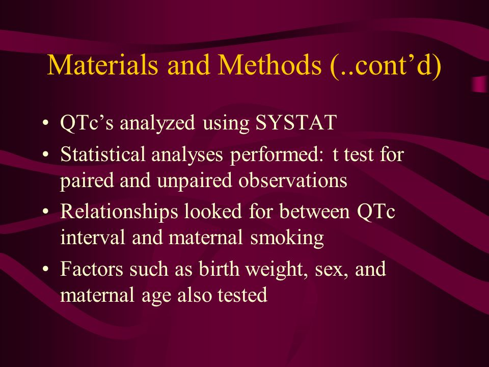 Materials and Methods (..contd) QTcs analyzed using SYSTAT Statistical analyses performed: t test for paired and unpaired observations Relationships looked for between QTc interval and maternal smoking Factors such as birth weight, sex, and maternal age also tested