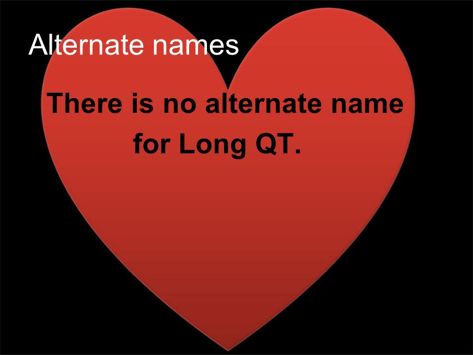 Alternate names There is no alternate name for Long QT.