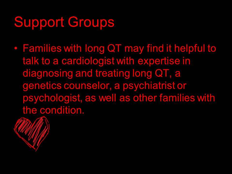 Support Groups Families with long QT may find it helpful to talk to a cardiologist with expertise in diagnosing and treating long QT, a genetics counselor, a psychiatrist or psychologist, as well as other families with the condition.