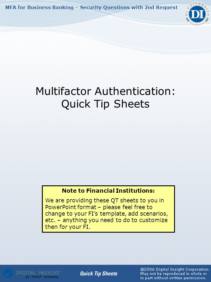 MFA for Business Banking – Security Questions with 2nd Request Multifactor Authentication: Quick Tip Sheets Note to Financial Institutions: We are providing these QT sheets to you in PowerPoint format – please feel free to change to your FIs template, add scenarios, etc.