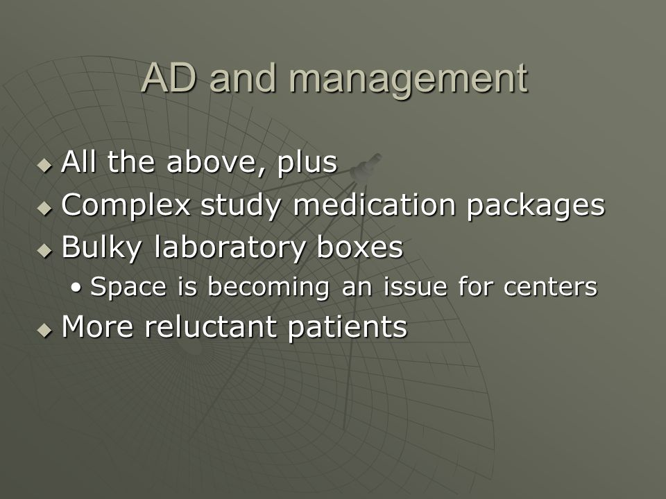 AD and management All the above, plus All the above, plus Complex study medication packages Complex study medication packages Bulky laboratory boxes Bulky laboratory boxes Space is becoming an issue for centersSpace is becoming an issue for centers More reluctant patients More reluctant patients
