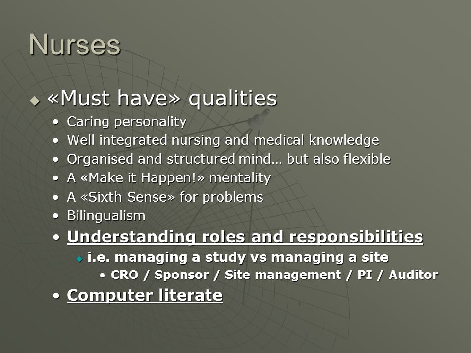 Nurses «Must have» qualities «Must have» qualities Caring personalityCaring personality Well integrated nursing and medical knowledgeWell integrated nursing and medical knowledge Organised and structured mind… but also flexibleOrganised and structured mind… but also flexible A «Make it Happen!» mentalityA «Make it Happen!» mentality A «Sixth Sense» for problemsA «Sixth Sense» for problems BilingualismBilingualism Understanding roles and responsibilitiesUnderstanding roles and responsibilities i.e.
