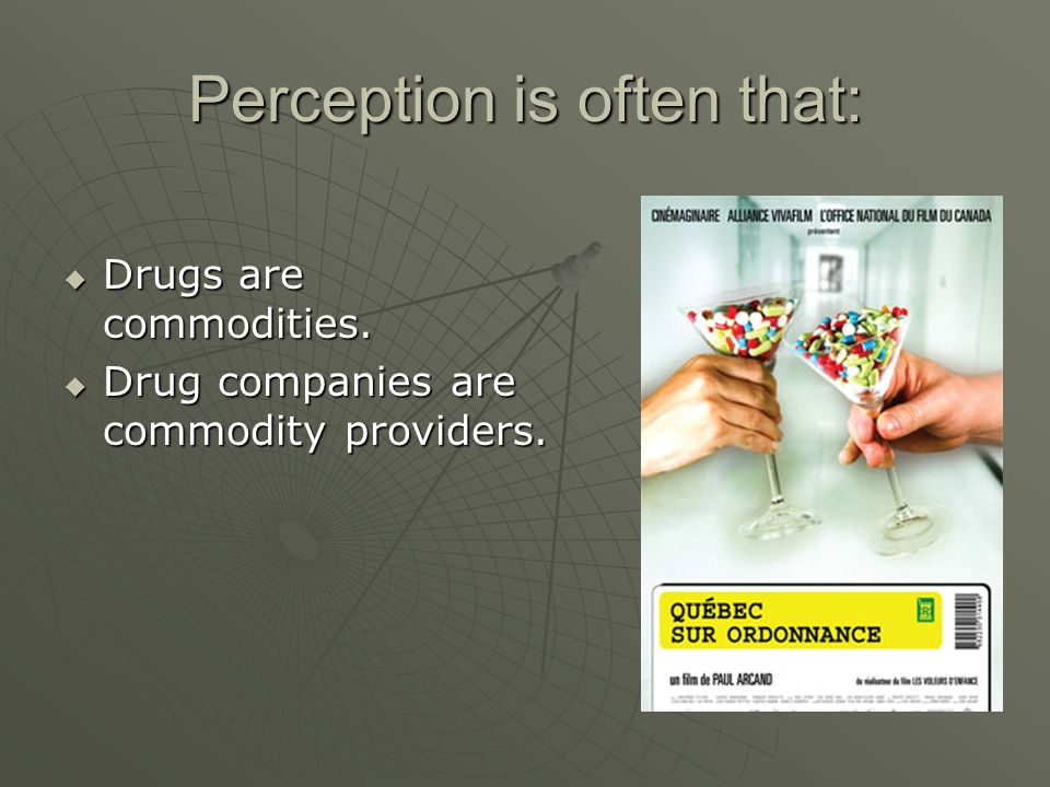 Perception is often that: Drugs are commodities. Drugs are commodities.