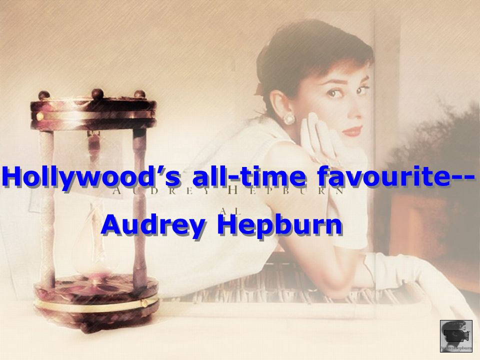 Hollywoods all-time favourite-- Audrey Hepburn Hollywoods all-time favourite-- Audrey Hepburn