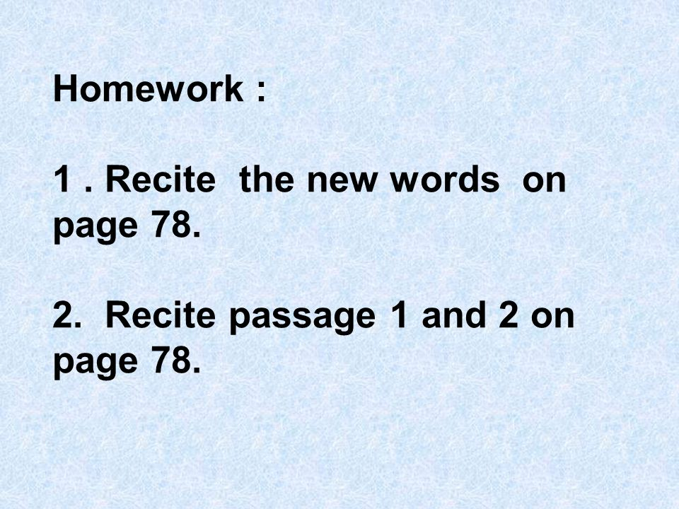 Homework : 1. Recite the new words on page Recite passage 1 and 2 on page 78.