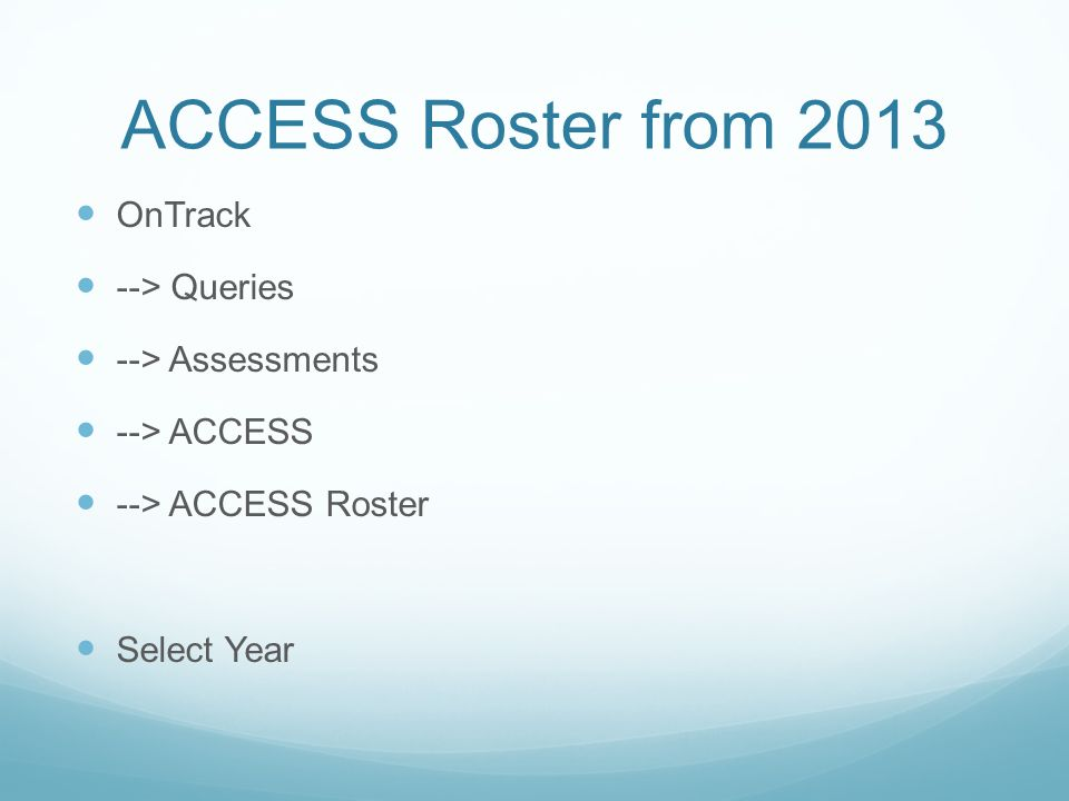 ACCESS Roster from 2013 OnTrack --> Queries --> Assessments --> ACCESS --> ACCESS Roster Select Year