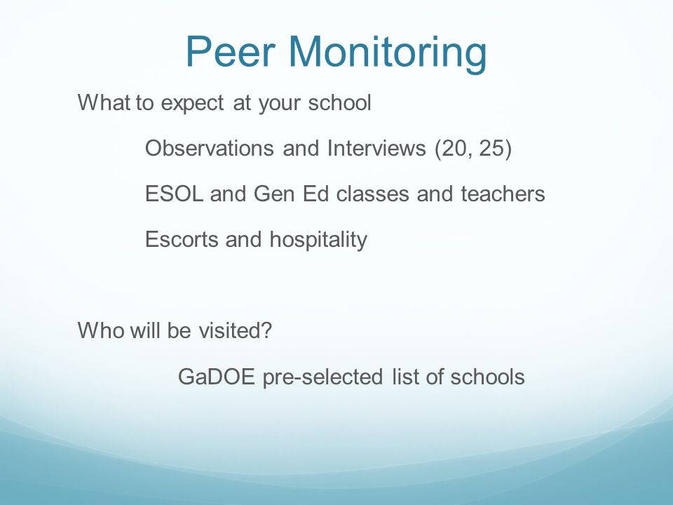 Peer Monitoring What to expect at your school Observations and Interviews (20, 25) ESOL and Gen Ed classes and teachers Escorts and hospitality Who will be visited.