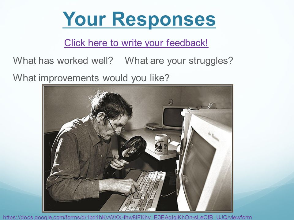 Your Responses Click here to write your feedback. What has worked well.