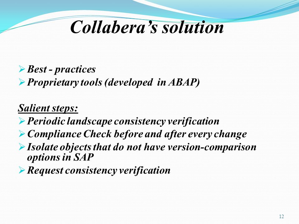 Collaberas solution Best - practices Proprietary tools (developed in ABAP) Salient steps: Periodic landscape consistency verification Compliance Check before and after every change Isolate objects that do not have version-comparison options in SAP Request consistency verification 12