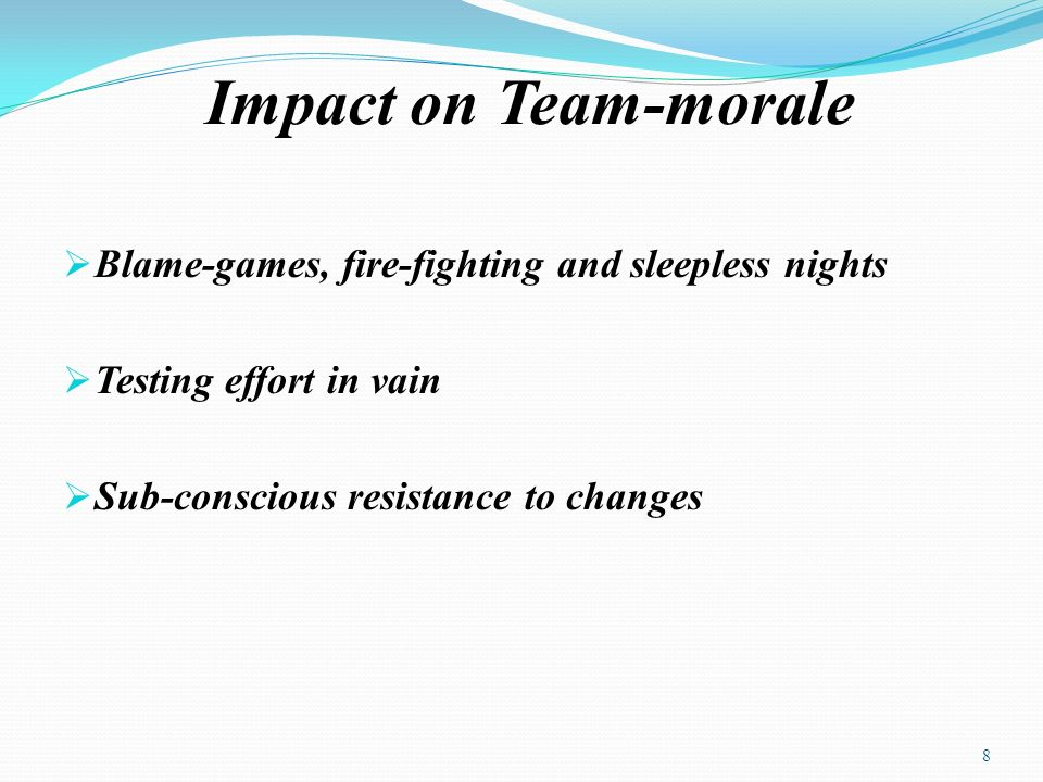 Impact on Team-morale Blame-games, fire-fighting and sleepless nights Testing effort in vain Sub-conscious resistance to changes 8