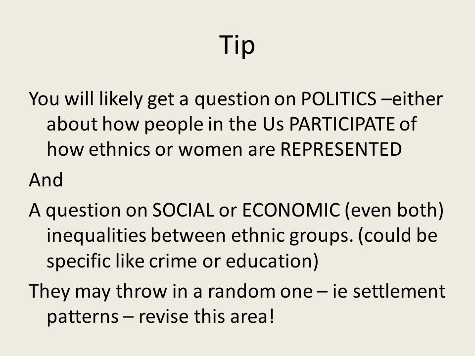 Tip You will likely get a question on POLITICS –either about how people in the Us PARTICIPATE of how ethnics or women are REPRESENTED And A question on SOCIAL or ECONOMIC (even both) inequalities between ethnic groups.