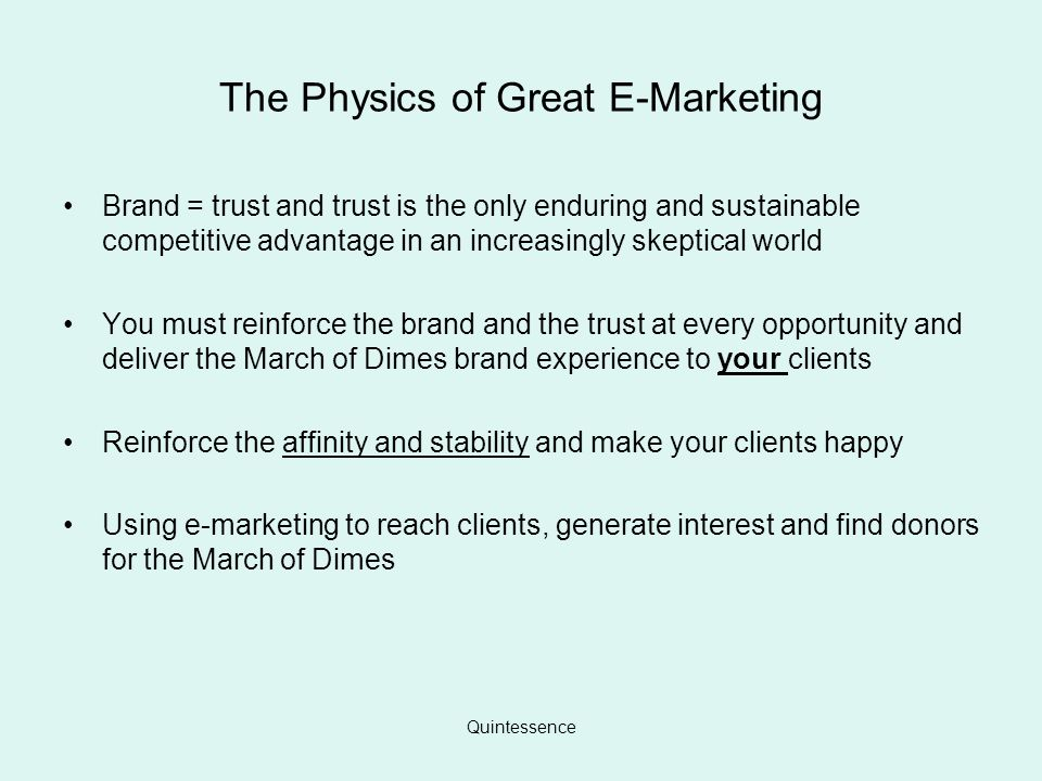 Quintessence The Physics of Great E-Marketing Brand = trust and trust is the only enduring and sustainable competitive advantage in an increasingly skeptical world You must reinforce the brand and the trust at every opportunity and deliver the March of Dimes brand experience to your clients Reinforce the affinity and stability and make your clients happy Using e-marketing to reach clients, generate interest and find donors for the March of Dimes