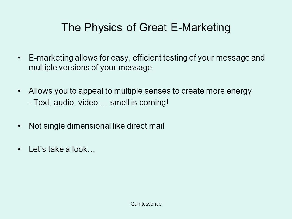 Quintessence The Physics of Great E-Marketing E-marketing allows for easy, efficient testing of your message and multiple versions of your message Allows you to appeal to multiple senses to create more energy - Text, audio, video … smell is coming.