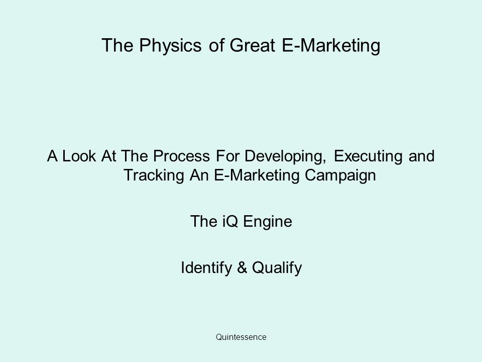 Quintessence The Physics of Great E-Marketing A Look At The Process For Developing, Executing and Tracking An E-Marketing Campaign The iQ Engine Identify & Qualify
