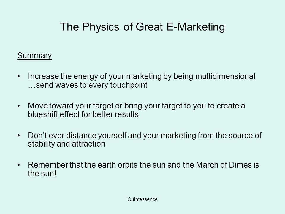 The Physics of Great E-Marketing Summary Increase the energy of your marketing by being multidimensional …send waves to every touchpoint Move toward your target or bring your target to you to create a blueshift effect for better results Dont ever distance yourself and your marketing from the source of stability and attraction Remember that the earth orbits the sun and the March of Dimes is the sun!