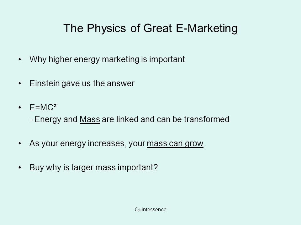Quintessence The Physics of Great E-Marketing Why higher energy marketing is important Einstein gave us the answer E=MC² - Energy and Mass are linked and can be transformed As your energy increases, your mass can grow Buy why is larger mass important