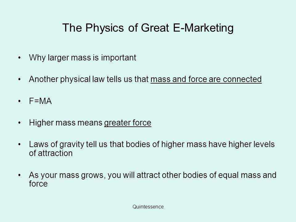 Quintessence The Physics of Great E-Marketing Why larger mass is important Another physical law tells us that mass and force are connected F=MA Higher mass means greater force Laws of gravity tell us that bodies of higher mass have higher levels of attraction As your mass grows, you will attract other bodies of equal mass and force