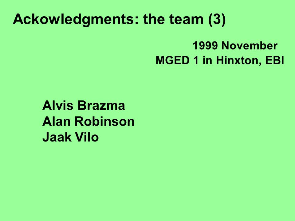 Ackowledgments: the team (3) Alvis Brazma Alan Robinson Jaak Vilo 1999 November MGED 1 in Hinxton, EBI