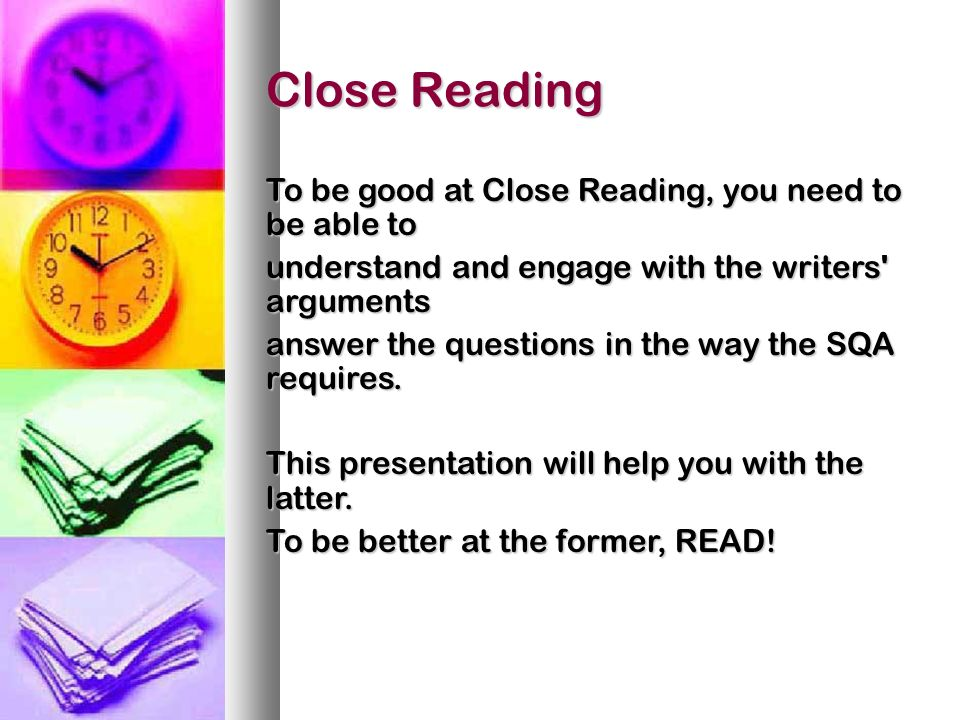 Close Reading To be good at Close Reading, you need to be able to understand and engage with the writers arguments answer the questions in the way the SQA requires.