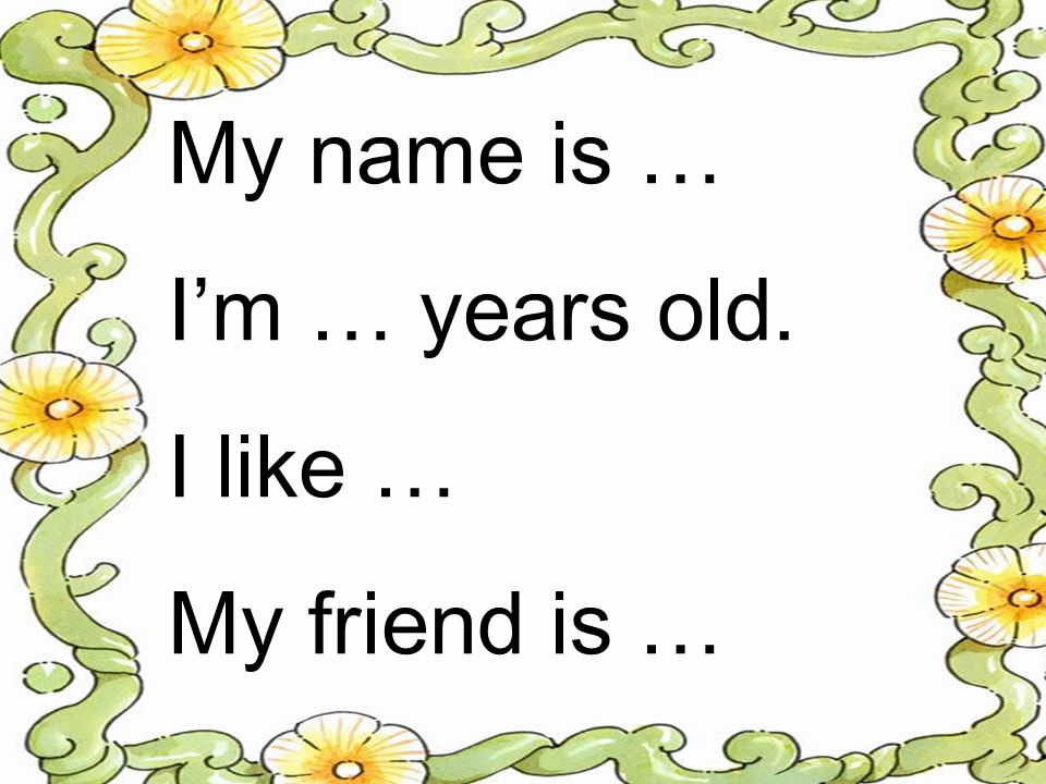 My name is … Im … years old. I like … My friend is …