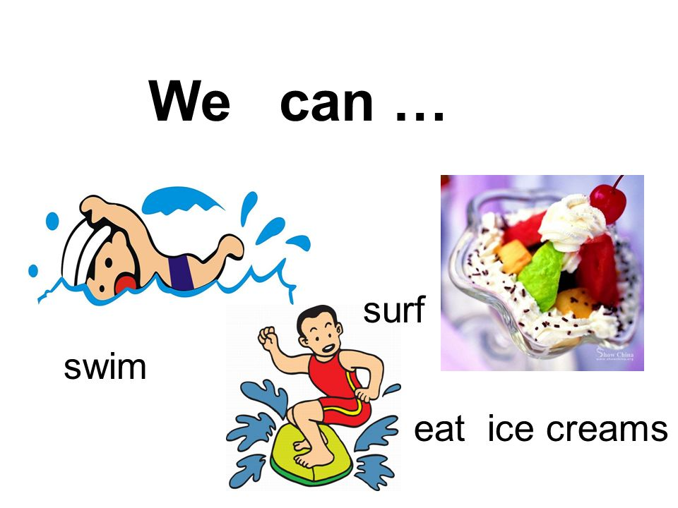 We can … swim surf eat ice creams