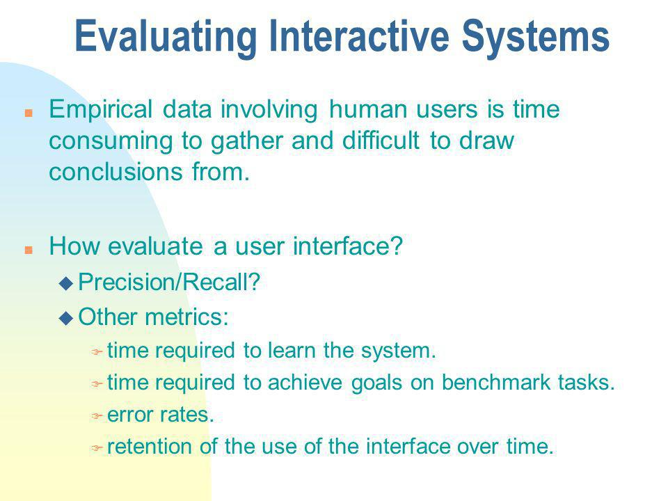 Evaluating Interactive Systems n Empirical data involving human users is time consuming to gather and difficult to draw conclusions from.