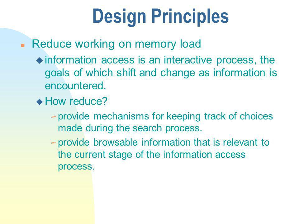 Design Principles n Reduce working on memory load u information access is an interactive process, the goals of which shift and change as information is encountered.